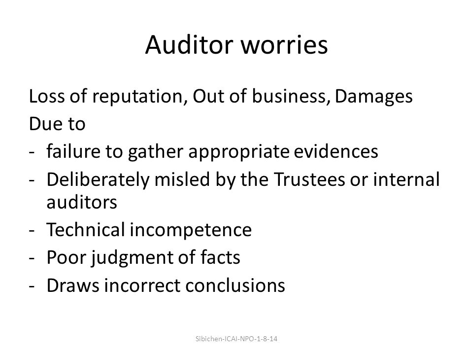 Auditor worries Loss of reputation, Out of business, Damages Due to -failure to gather appropriate evidences -Deliberately misled by the Trustees or internal auditors -Technical incompetence -Poor judgment of facts -Draws incorrect conclusions Sibichen-ICAI-NPO-1-8-14