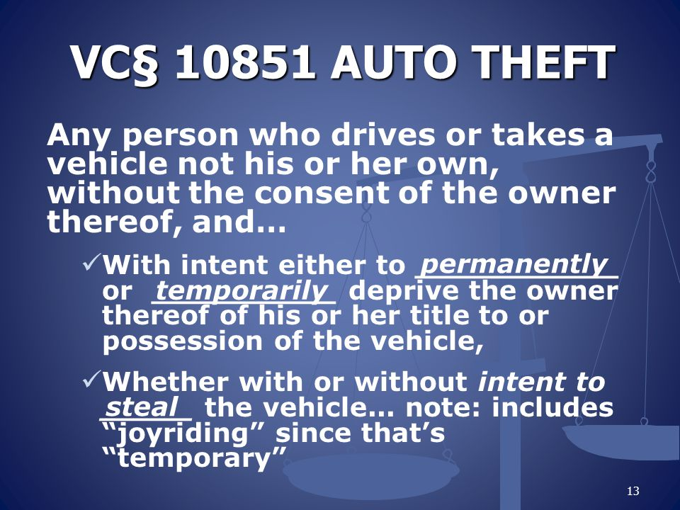 VC§ 10851 AUTO THEFT Any person who drives or takes a vehicle not his or her own, without the consent of the owner thereof, and… With intent either to ___________ or __________ deprive the owner thereof of his or her title to or possession of the vehicle, Whether with or without intent to _____ the vehicle...