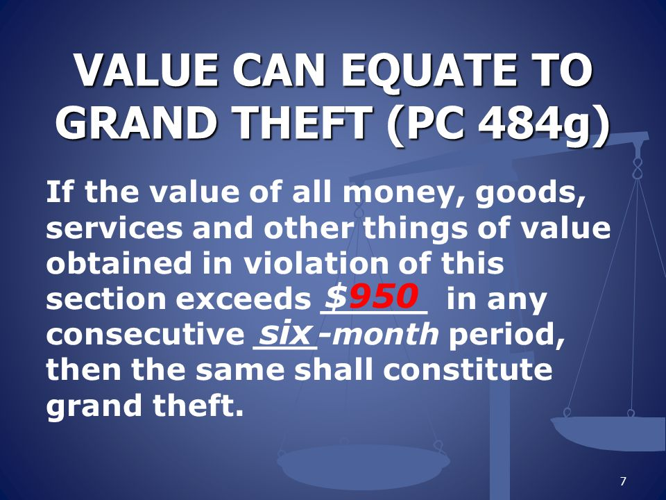 VALUE CAN EQUATE TO GRAND THEFT (PC 484g) If the value of all money, goods, services and other things of value obtained in violation of this section exceeds _____ in any consecutive ___-month period, then the same shall constitute grand theft.