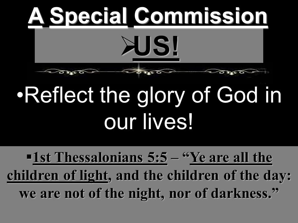 A Special Commission  US. Reflect the glory of God in our lives.