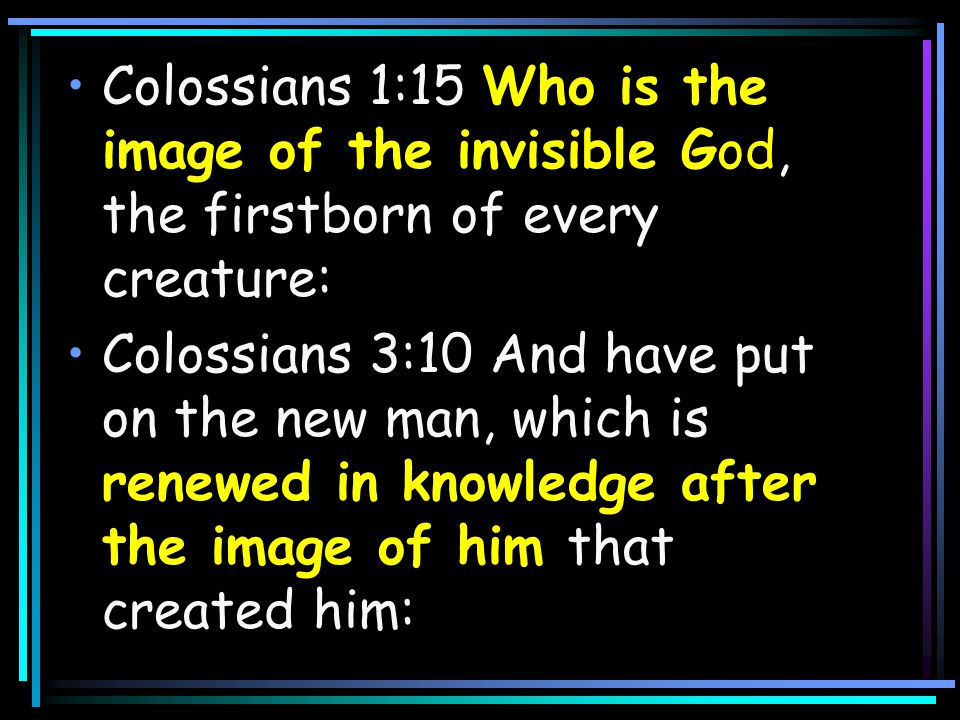Colossians 1:15 Who is the image of the invisible God, the firstborn of every creature: Colossians 3:10 And have put on the new man, which is renewed in knowledge after the image of him that created him: