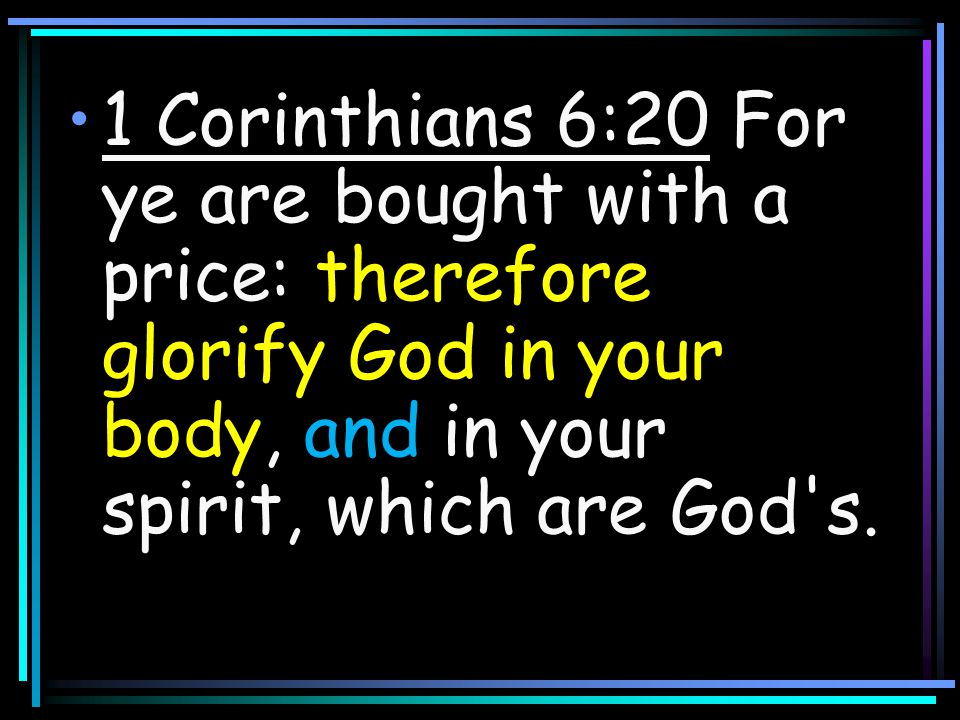 1 Corinthians 6:20 For ye are bought with a price: therefore glorify God in your body, and in your spirit, which are God s.