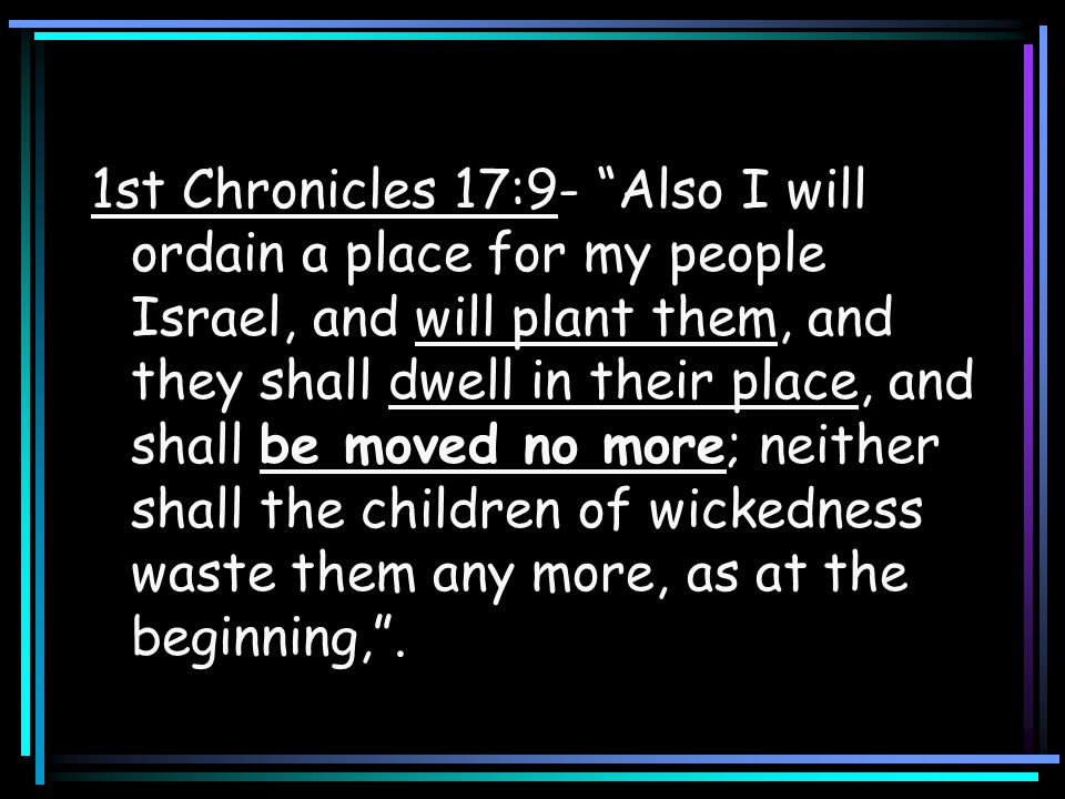 1st Chronicles 17:9- Also I will ordain a place for my people Israel, and will plant them, and they shall dwell in their place, and shall be moved no more; neither shall the children of wickedness waste them any more, as at the beginning, .