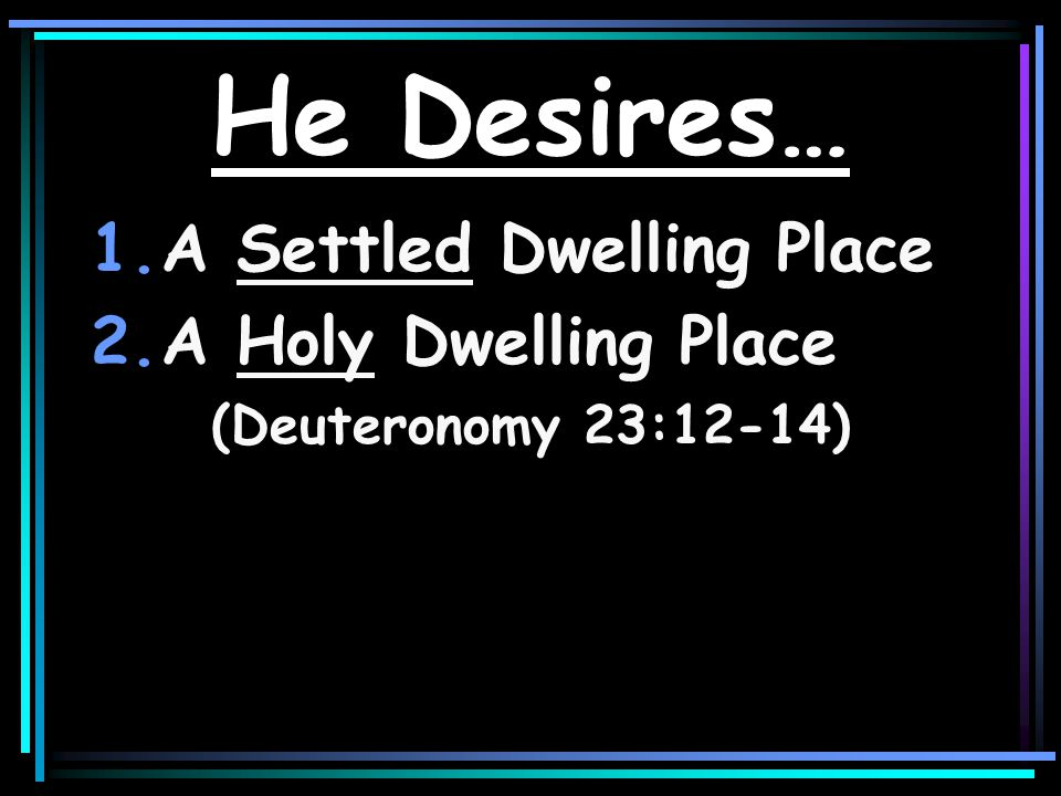 He Desires… 1.A Settled Dwelling Place 2.A Holy Dwelling Place (Deuteronomy 23:12-14)