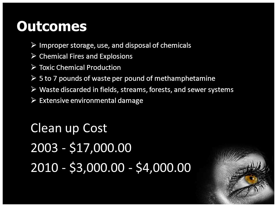 Outcomes  Improper storage, use, and disposal of chemicals  Chemical Fires and Explosions  Toxic Chemical Production  5 to 7 pounds of waste per pound of methamphetamine  Waste discarded in fields, streams, forests, and sewer systems  Extensive environmental damage Clean up Cost 2003 - $17,000.00 2010 - $3,000.00 - $4,000.00