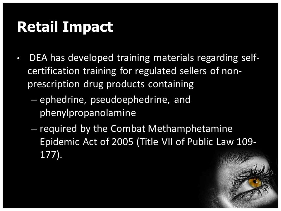 Retail Impact DEA has developed training materials regarding self- certification training for regulated sellers of non- prescription drug products containing – ephedrine, pseudoephedrine, and phenylpropanolamine – required by the Combat Methamphetamine Epidemic Act of 2005 (Title VII of Public Law 109- 177).