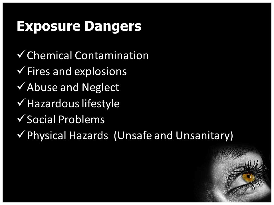 Exposure Dangers Chemical Contamination Fires and explosions Abuse and Neglect Hazardous lifestyle Social Problems Physical Hazards (Unsafe and Unsanitary)