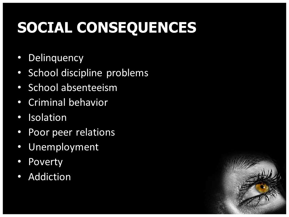 SOCIAL CONSEQUENCES Delinquency School discipline problems School absenteeism Criminal behavior Isolation Poor peer relations Unemployment Poverty Addiction