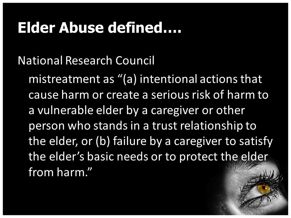 "Elder Abuse defined…. National Research Council mistreatment as ""(a) intentional actions that cause harm or create a serious risk of harm to a vulnera"