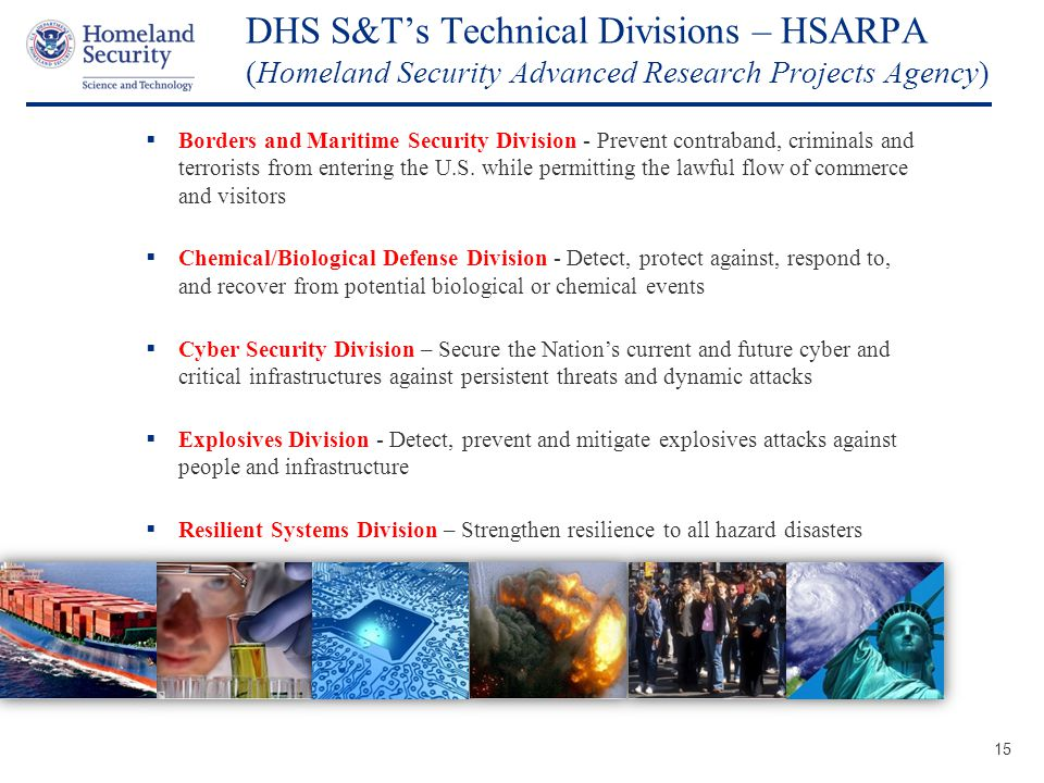 Presenter's Name June 17, 2003 DHS S&T's Technical Divisions – HSARPA (Homeland Security Advanced Research Projects Agency) 15  Borders and Maritime Security Division - Prevent contraband, criminals and terrorists from entering the U.S.