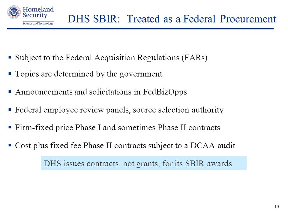 Presenter's Name June 17, 2003 DHS SBIR: Treated as a Federal Procurement 19  Subject to the Federal Acquisition Regulations (FARs)  Topics are determined by the government  Announcements and solicitations in FedBizOpps  Federal employee review panels, source selection authority  Firm-fixed price Phase I and sometimes Phase II contracts  Cost plus fixed fee Phase II contracts subject to a DCAA audit DHS issues contracts, not grants, for its SBIR awards