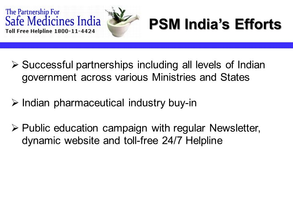  Successful partnerships including all levels of Indian government across various Ministries and States  Indian pharmaceutical industry buy-in  Public education campaign with regular Newsletter, dynamic website and toll-free 24/7 Helpline PSM India's Efforts