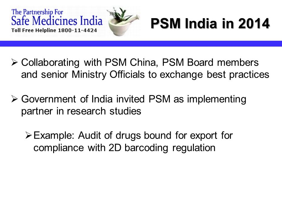  PSM/Board members advising new Modi government on health- related issues including safe medicines  PSM outreach extended to pharmacovigilance  Expanded programs with State drug regulatory officials PSM India in 2014