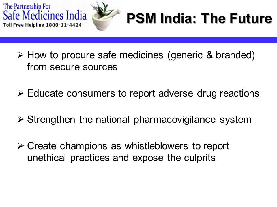 PSM India: The Future  How to procure safe medicines (generic & branded) from secure sources  Educate consumers to report adverse drug reactions  Strengthen the national pharmacovigilance system  Create champions as whistleblowers to report unethical practices and expose the culprits