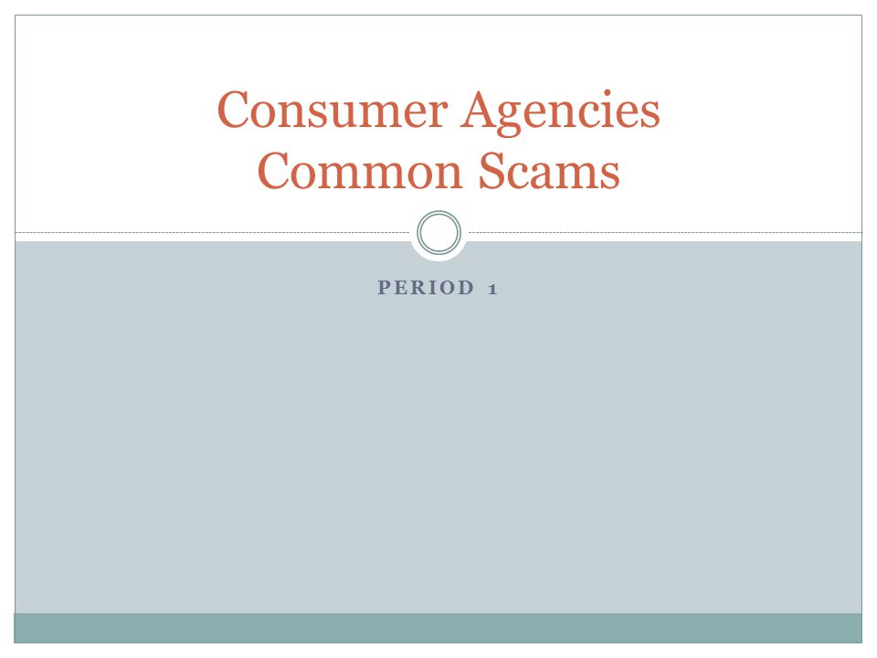 PERIOD 1 Consumer Agencies Common Scams