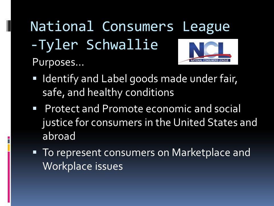 National Consumers League -Tyler Schwallie Purposes…  Identify and Label goods made under fair, safe, and healthy conditions  Protect and Promote economic and social justice for consumers in the United States and abroad  To represent consumers on Marketplace and Workplace issues