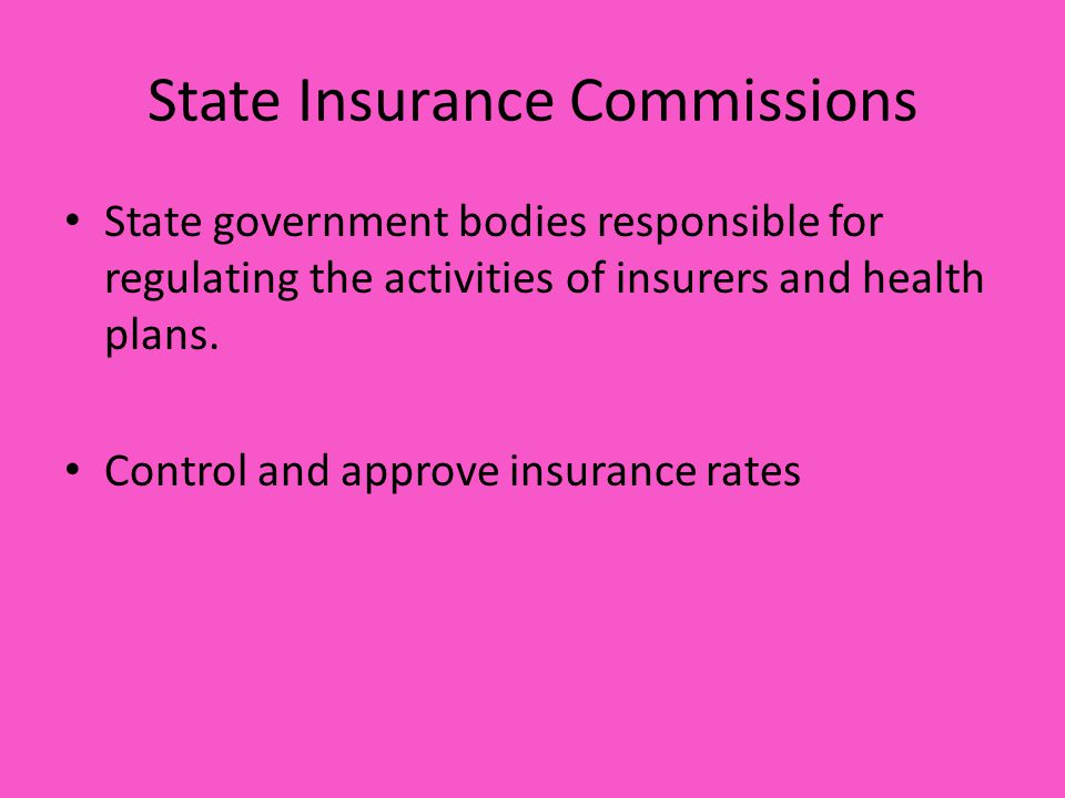 State Insurance Commissions State government bodies responsible for regulating the activities of insurers and health plans.