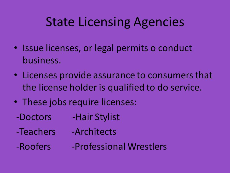 State Licensing Agencies Issue licenses, or legal permits o conduct business.