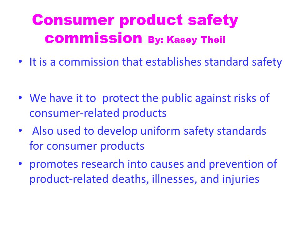 Consumer product safety commission By: Kasey Theil It is a commission that establishes standard safety We have it to protect the public against risks of consumer-related products Also used to develop uniform safety standards for consumer products promotes research into causes and prevention of product-related deaths, illnesses, and injuries