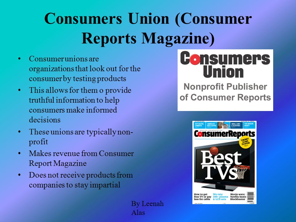 Consumers Union (Consumer Reports Magazine) Consumer unions are organizations that look out for the consumer by testing products This allows for them o provide truthful information to help consumers make informed decisions These unions are typically non- profit Makes revenue from Consumer Report Magazine Does not receive products from companies to stay impartial By Leenah Alas