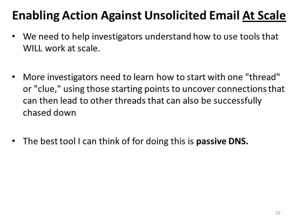 Enabling Action Against Unsolicited Email At Scale We need to help investigators understand how to use tools that WILL work at scale. More investigato