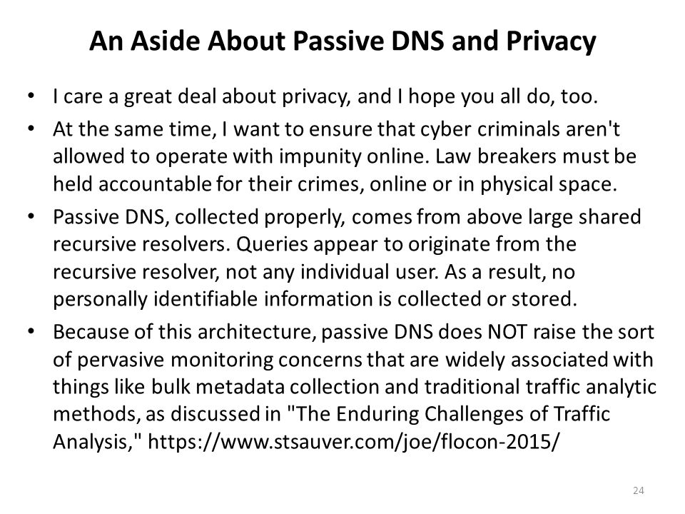 An Aside About Passive DNS and Privacy I care a great deal about privacy, and I hope you all do, too. At the same time, I want to ensure that cyber cr