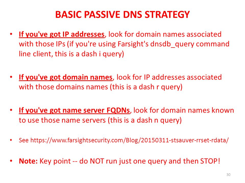 BASIC PASSIVE DNS STRATEGY If you've got IP addresses, look for domain names associated with those IPs (if you're using Farsight's dnsdb_query command