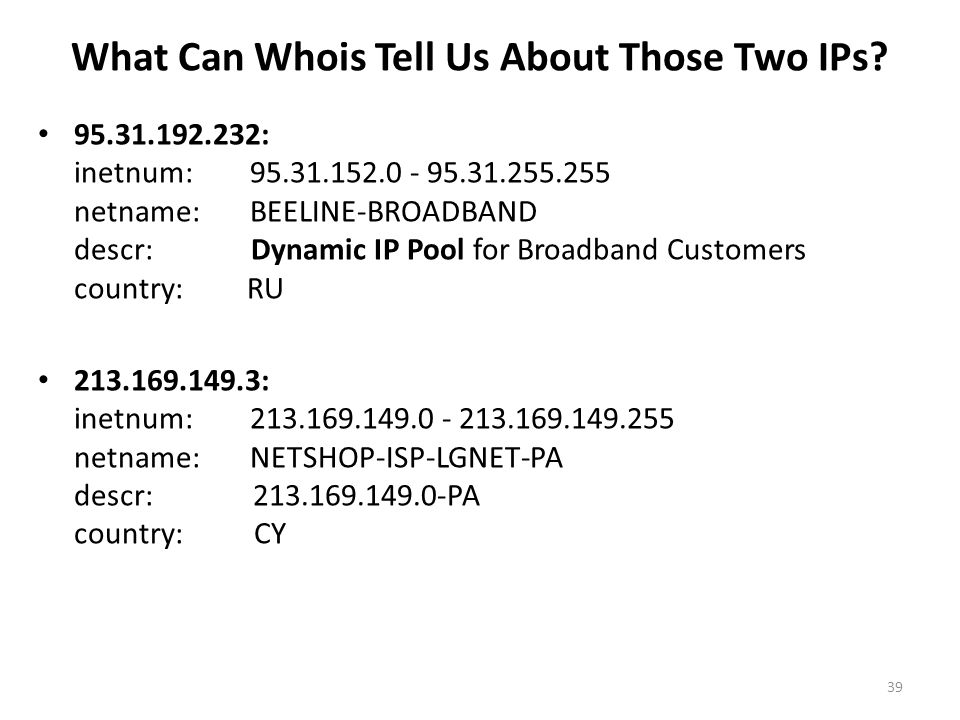 What Can Whois Tell Us About Those Two IPs? 95.31.192.232: inetnum: 95.31.152.0 - 95.31.255.255 netname: BEELINE-BROADBAND descr: Dynamic IP Pool for
