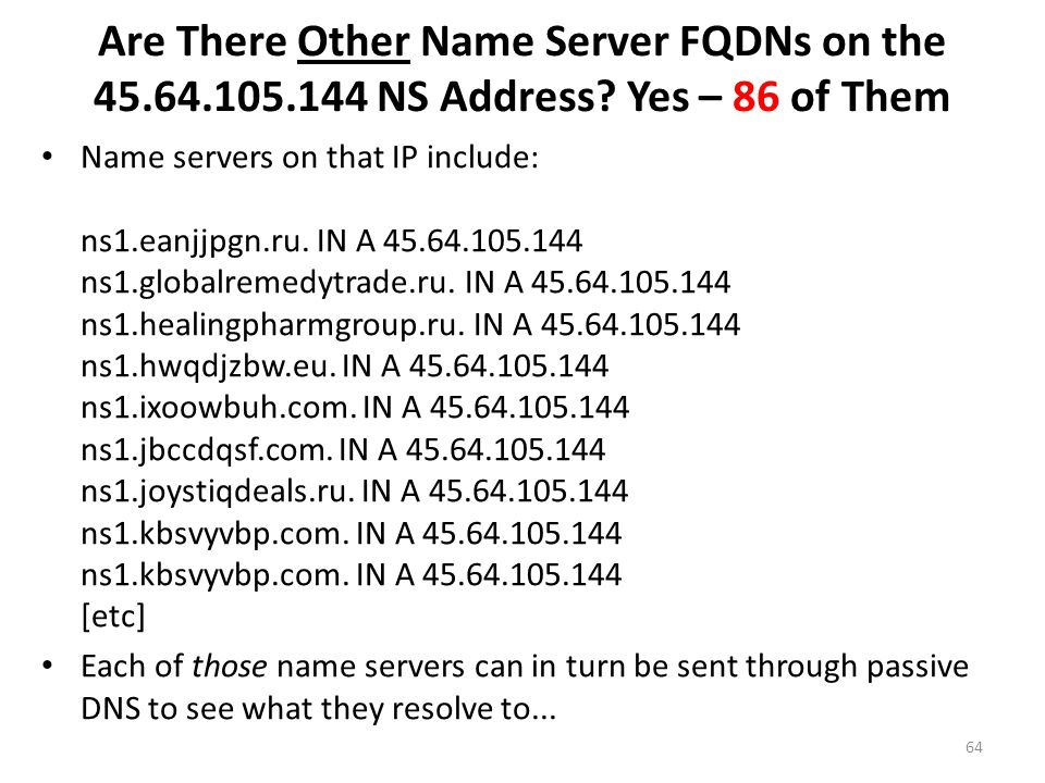 Are There Other Name Server FQDNs on the 45.64.105.144 NS Address? Yes – 86 of Them Name servers on that IP include: ns1.eanjjpgn.ru. IN A 45.64.105.1