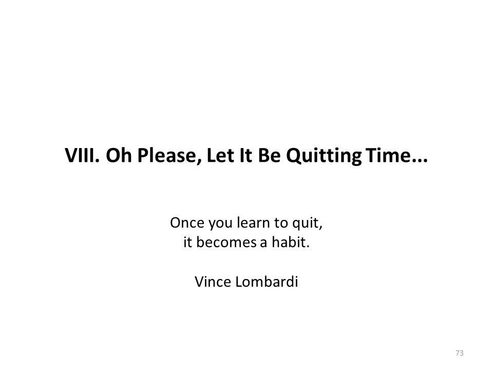 VIII. Oh Please, Let It Be Quitting Time... Once you learn to quit, it becomes a habit. Vince Lombardi 73
