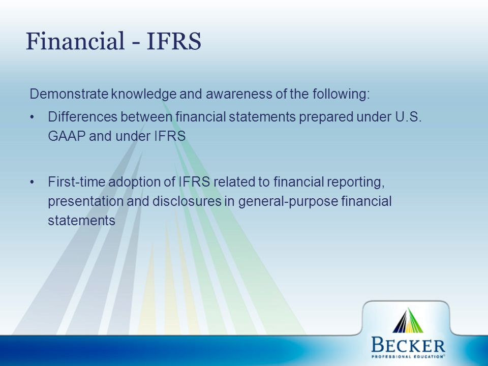 Financial - IFRS Demonstrate knowledge and awareness of the following: Differences between financial statements prepared under U.S. GAAP and under IFR