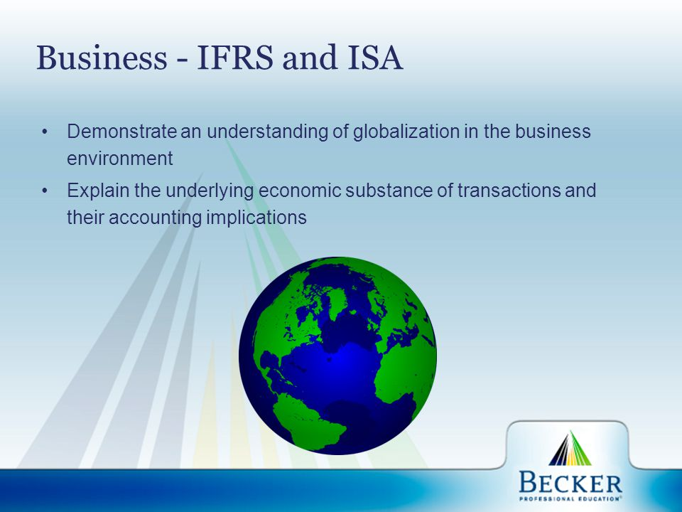 Business - IFRS and ISA Demonstrate an understanding of globalization in the business environment Explain the underlying economic substance of transac