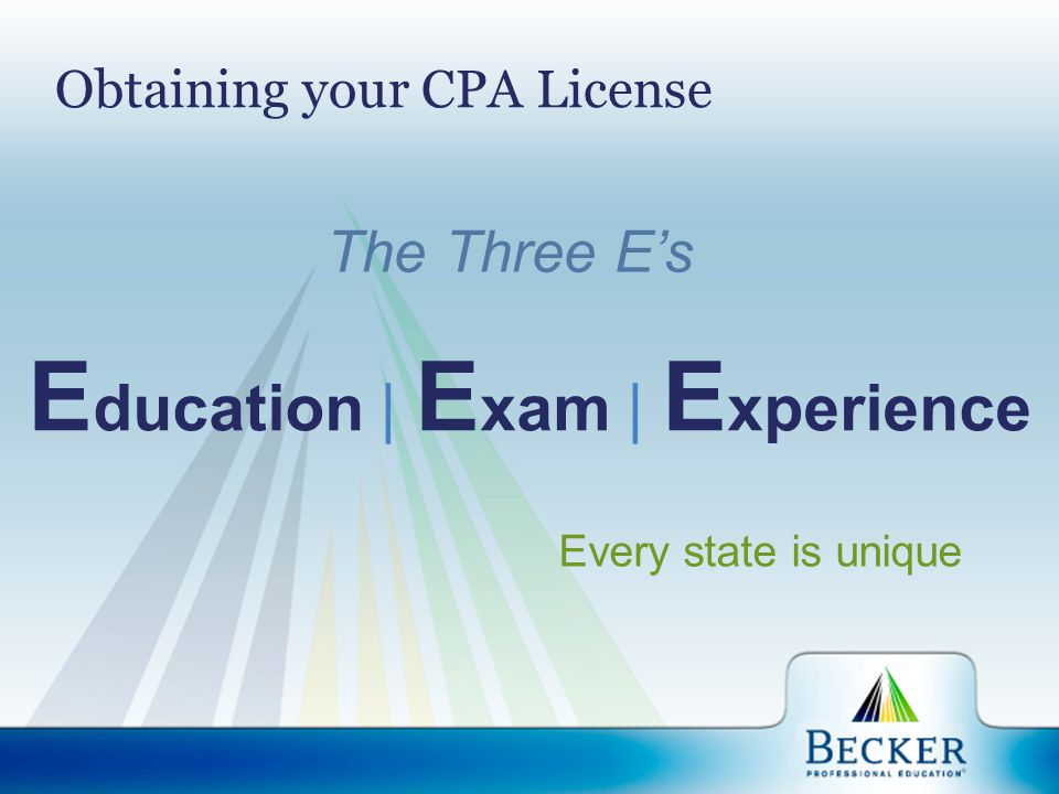 Obtaining your CPA License E ducation | E xam | E xperience Every state is unique The Three E's