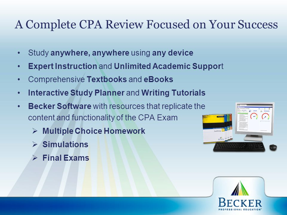 A Complete CPA Review Focused on Your Success Study anywhere, anywhere using any device Expert Instruction and Unlimited Academic Support Comprehensiv