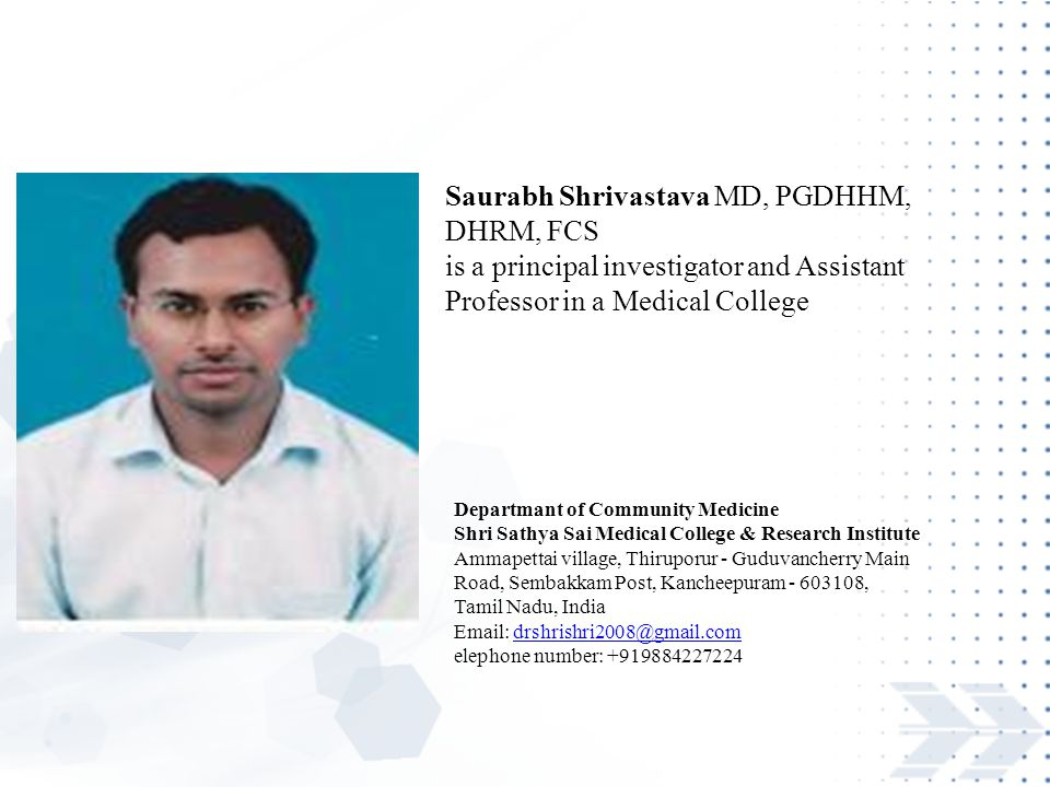 Saurabh Shrivastava MD, PGDHHM, DHRM, FCS is a principal investigator and Assistant Professor in a Medical College Departmant of Community Medicine Shri Sathya Sai Medical College & Research Institute Ammapettai village, Thiruporur - Guduvancherry Main Road, Sembakkam Post, Kancheepuram - 603108, Tamil Nadu, India Email: drshrishri2008@gmail.comdrshrishri2008@gmail.com elephone number: +919884227224