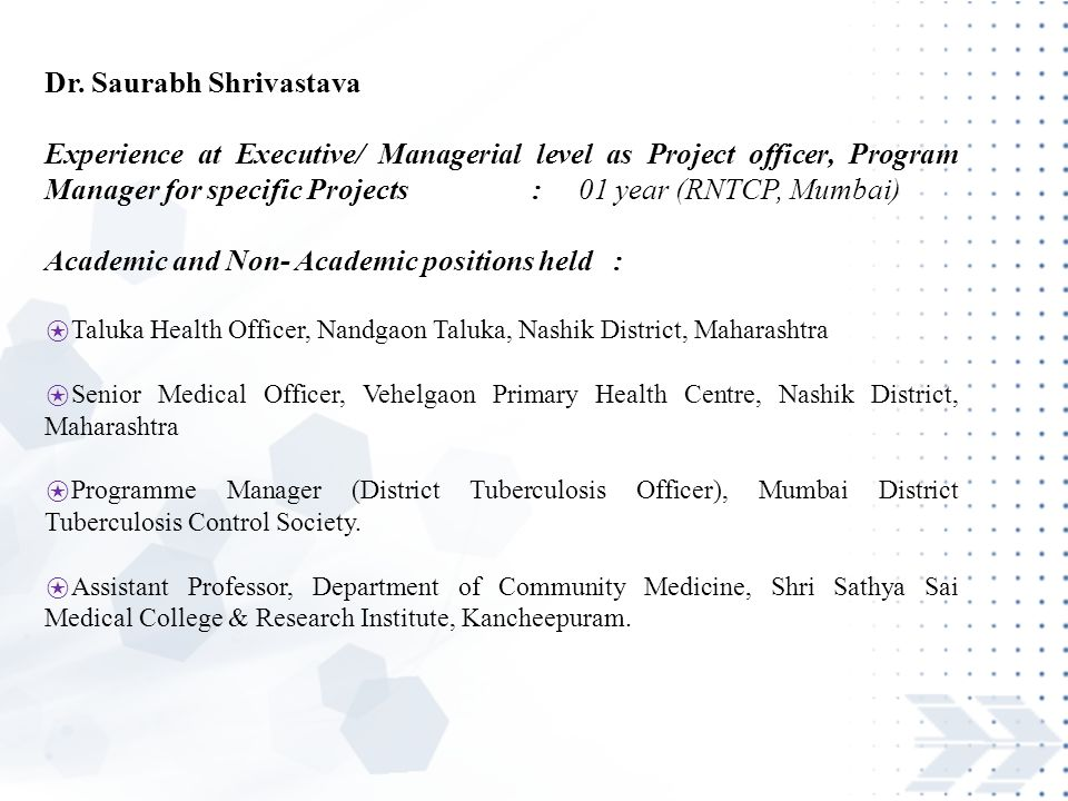 Dr. Saurabh Shrivastava Experience at Executive/ Managerial level as Project officer, Program Manager for specific Projects : 01 year (RNTCP, Mumbai)