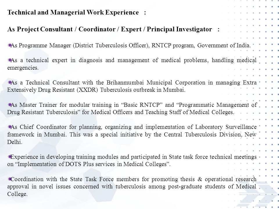 Technical and Managerial Work Experience : As Project Consultant / Coordinator / Expert / Principal Investigator :  As Programme Manager (District Tuberculosis Officer), RNTCP program, Government of India.