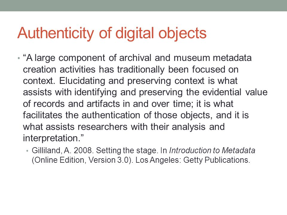 Authenticity of digital objects A large component of archival and museum metadata creation activities has traditionally been focused on context.