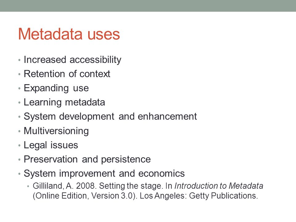 Metadata uses Increased accessibility Retention of context Expanding use Learning metadata System development and enhancement Multiversioning Legal issues Preservation and persistence System improvement and economics Gilliland, A.