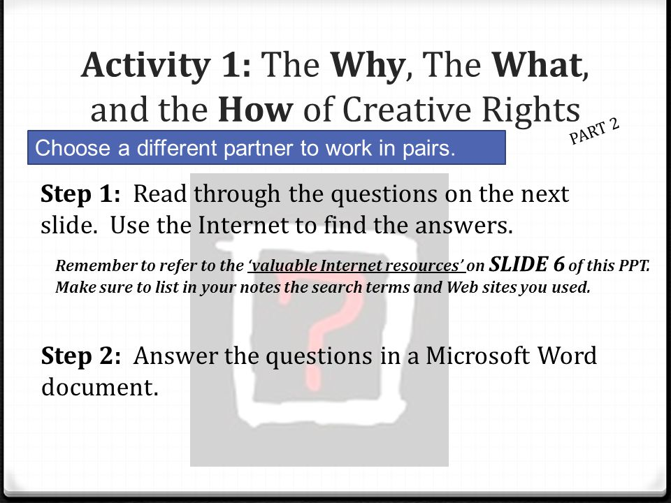 Activity 1: The Why, The What, and the How of Creative Rights PART 2 Choose a different partner to work in pairs. Step 1: Read through the questions o