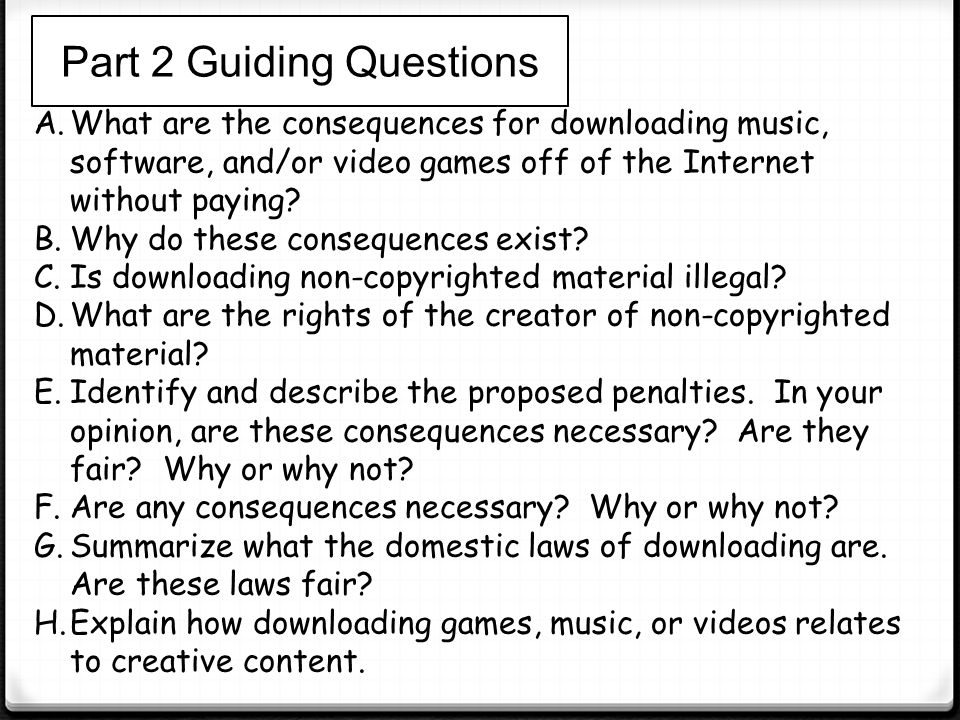 Part 2 Guiding Questions A.What are the consequences for downloading music, software, and/or video games off of the Internet without paying? B.Why do