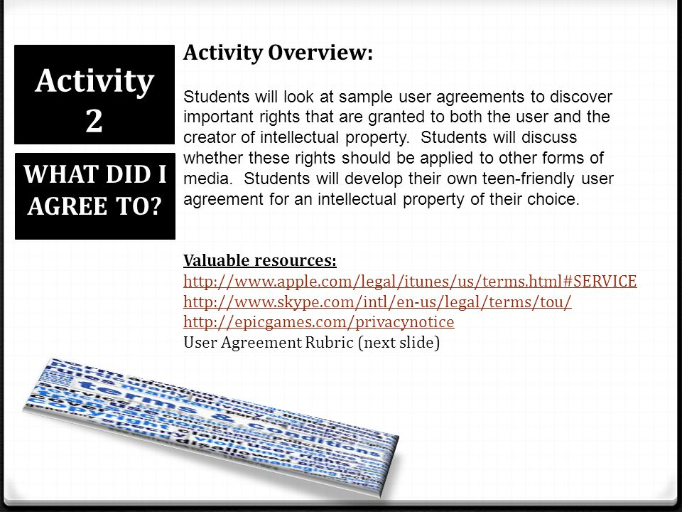 Activity 2 WHAT DID I AGREE TO? Activity Overview: Students will look at sample user agreements to discover important rights that are granted to both