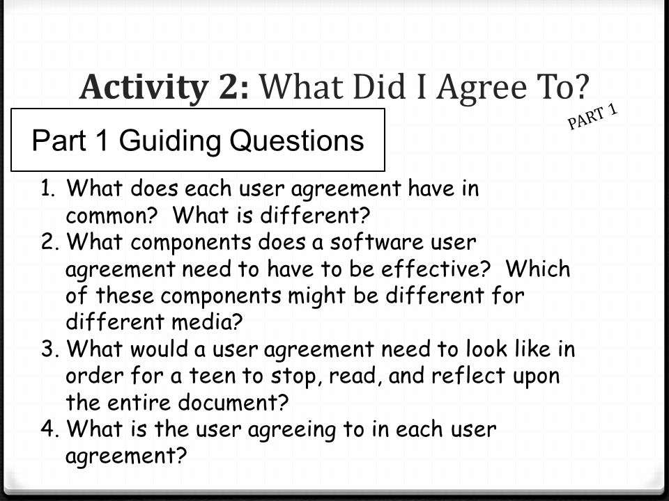 Activity 2: What Did I Agree To? PART 1 Part 1 Guiding Questions 1.What does each user agreement have in common? What is different? 2.What components