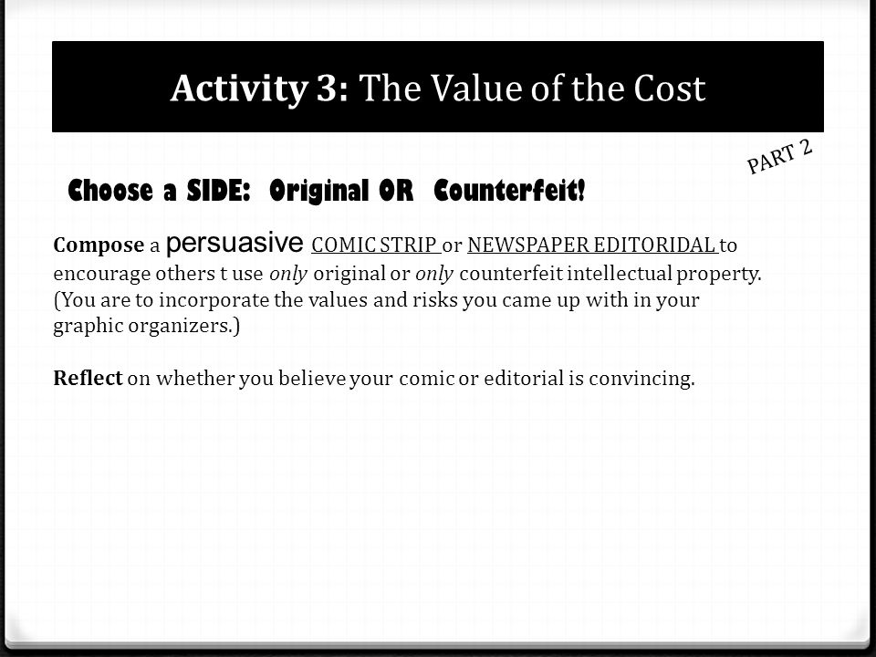 Activity 3: The Value of the Cost PART 2 Choose a SIDE: Original OR Counterfeit! Compose a persuasive COMIC STRIP or NEWSPAPER EDITORIDAL to encourage