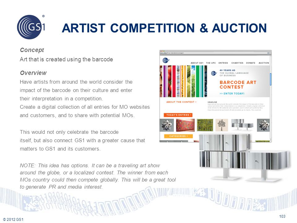 © 2012 GS1 ARTIST COMPETITION & AUCTION 103 Concept Art that is created using the barcode Overview Have artists from around the world consider the imp