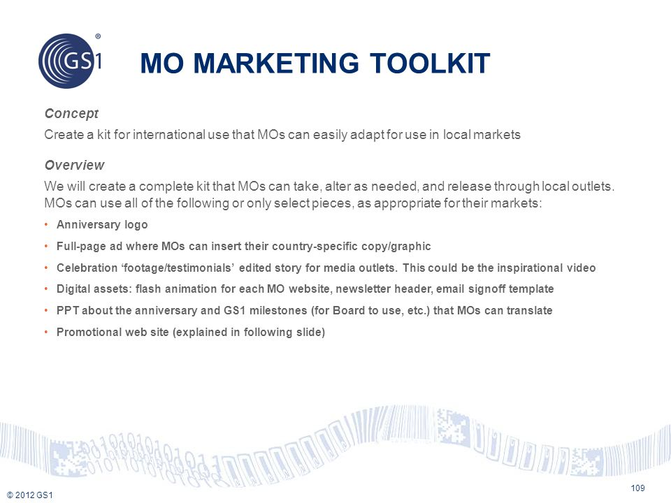 © 2012 GS1 MO MARKETING TOOLKIT 109 Concept Create a kit for international use that MOs can easily adapt for use in local markets Overview We will cre