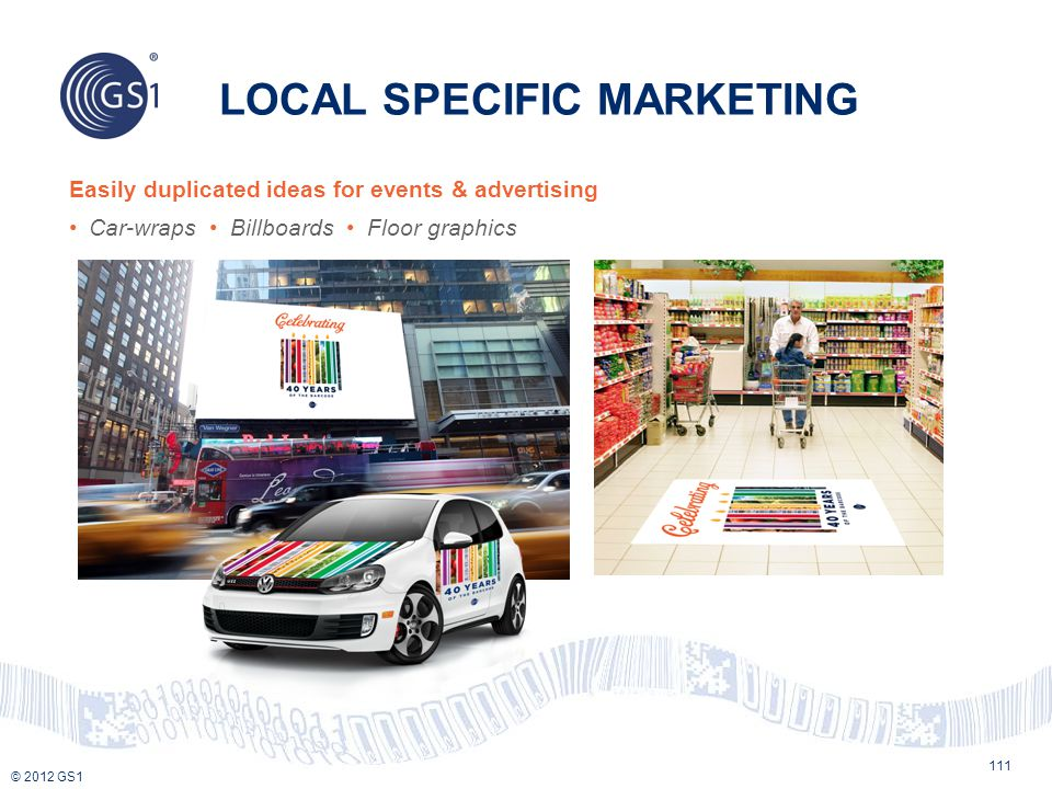 © 2012 GS1 LOCAL SPECIFIC MARKETING 111 Easily duplicated ideas for events & advertising Car-wraps Billboards Floor graphics