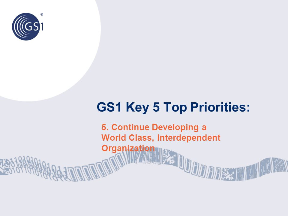 GS1 Key 5 Top Priorities: 5. Continue Developing a World Class, Interdependent Organization