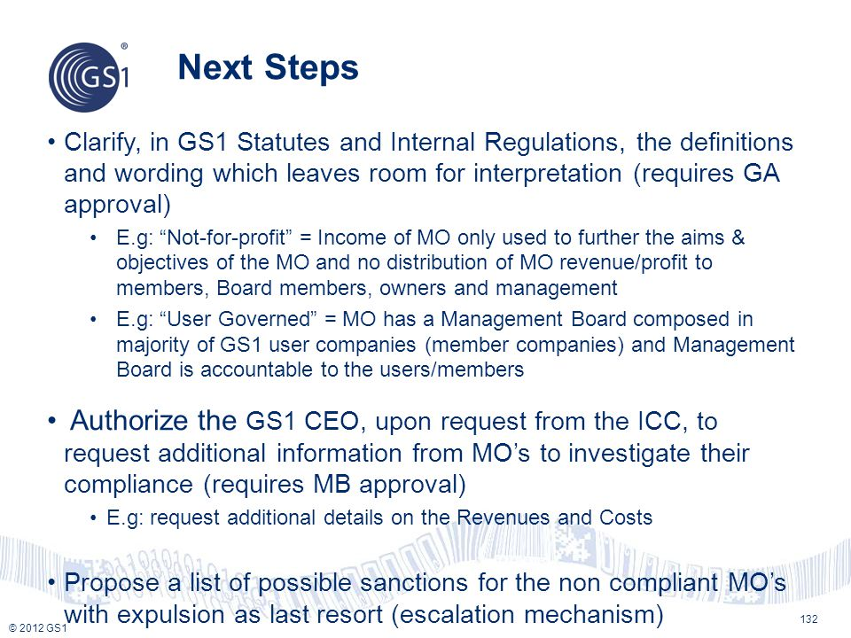 © 2012 GS1 Next Steps 132 Clarify, in GS1 Statutes and Internal Regulations, the definitions and wording which leaves room for interpretation (require