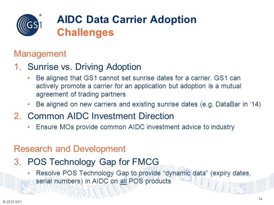 © 2012 GS1 AIDC Data Carrier Adoption Challenges 14 Management 1.Sunrise vs. Driving Adoption Be aligned that GS1 cannot set sunrise dates for a carri